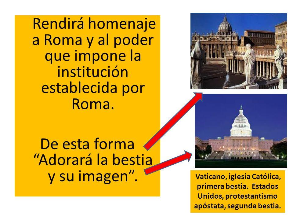 Rendirá homenaje a Roma y al poder que impone la institución establecida por Roma. De esta forma Adorará la bestia y su imagen. Vaticano, iglesia Cató