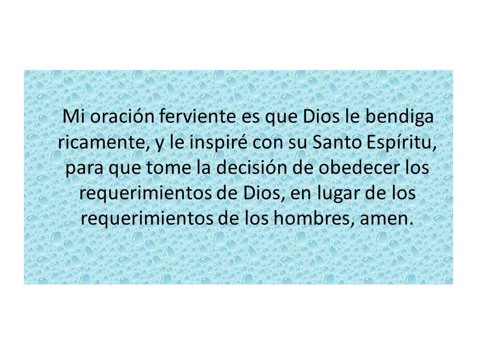 Mi oración ferviente es que Dios le bendiga ricamente, y le inspiré con su Santo Espíritu, para que tome la decisión de obedecer los requerimientos de
