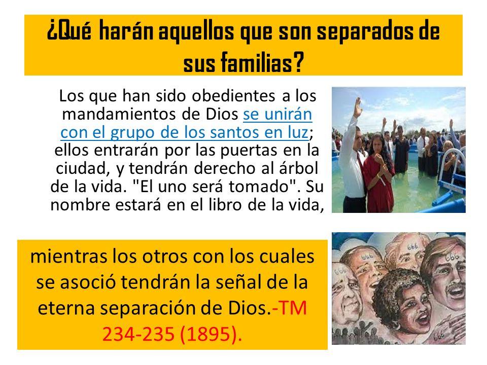 ¿Qué harán aquellos que son separados de sus familias? Los que han sido obedientes a los mandamientos de Dios se unirán con el grupo de los santos en