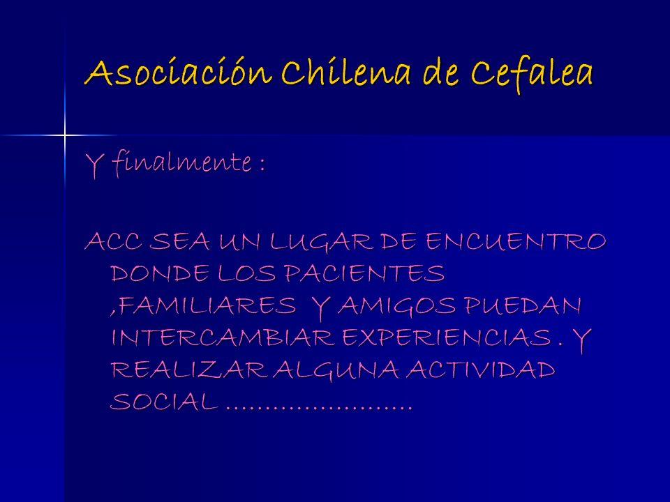 Asociación Chilena de Cefalea Y finalmente : ACC SEA UN LUGAR DE ENCUENTRO DONDE LOS PACIENTES,FAMILIARES Y AMIGOS PUEDAN INTERCAMBIAR EXPERIENCIAS. Y