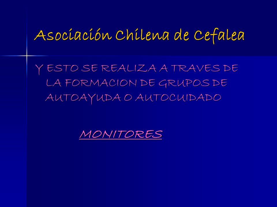 Asociación Chilena de Cefalea Y ESTO SE REALIZA A TRAVES DE LA FORMACION DE GRUPOS DE AUTOAYUDA O AUTOCUIDADO MONITORES MONITORES