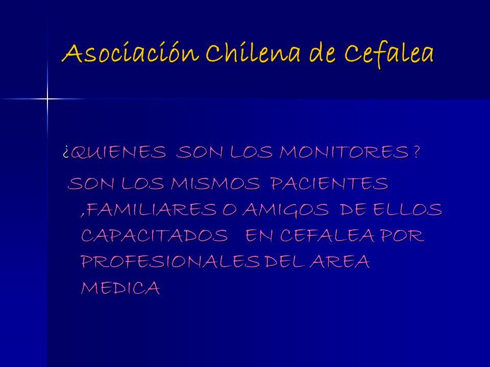 Asociación Chilena de Cefalea ¿QUIENES SON LOS MONITORES ? SON LOS MISMOS PACIENTES,FAMILIARES O AMIGOS DE ELLOS CAPACITADOS EN CEFALEA POR PROFESIONA