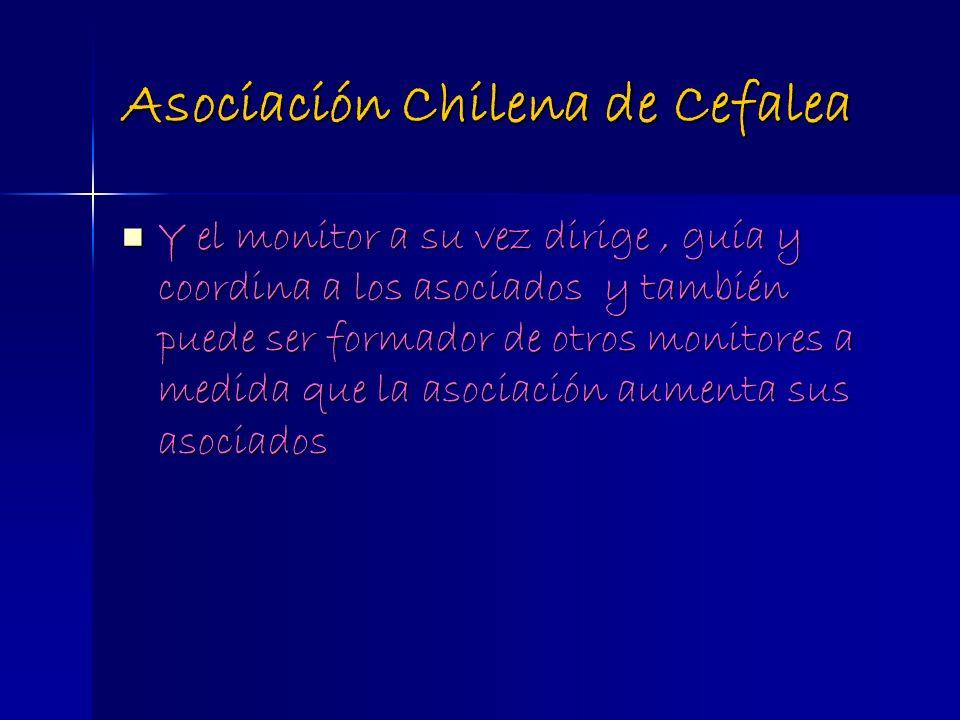 Asociación Chilena de Cefalea Y el monitor a su vez dirige, guía y coordina a los asociados y también puede ser formador de otros monitores a medida q