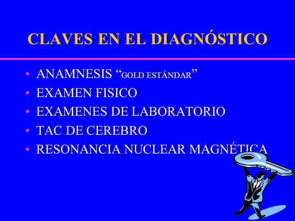 CLAVES EN EL DIAGNÓSTICO ANAMNESIS GOLD ESTÁNDAR EXAMEN FISICO EXAMENES DE LABORATORIO TAC DE CEREBRO RESONANCIA NUCLEAR MAGNÉTICA