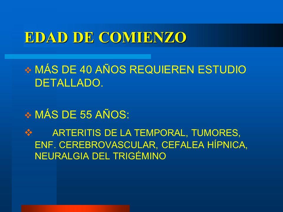 EDAD DE COMIENZO MÁS DE 40 AÑOS REQUIEREN ESTUDIO DETALLADO. MÁS DE 55 AÑOS: ARTERITIS DE LA TEMPORAL, TUMORES, ENF. CEREBROVASCULAR, CEFALEA HÍPNICA,