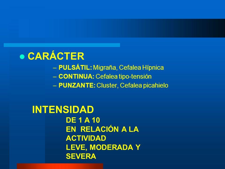 CARÁCTER –PULSÁTIL: Migraña, Cefalea Hípnica –CONTINUA: Cefalea tipo-tensión –PUNZANTE: Cluster, Cefalea picahielo INTENSIDAD DE 1 A 10 EN RELACIÓN A