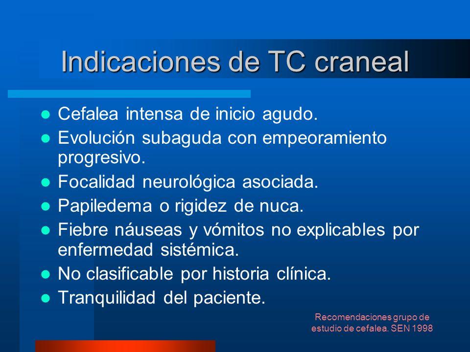 Indicaciones de TC craneal Cefalea intensa de inicio agudo. Evolución subaguda con empeoramiento progresivo. Focalidad neurológica asociada. Papiledem