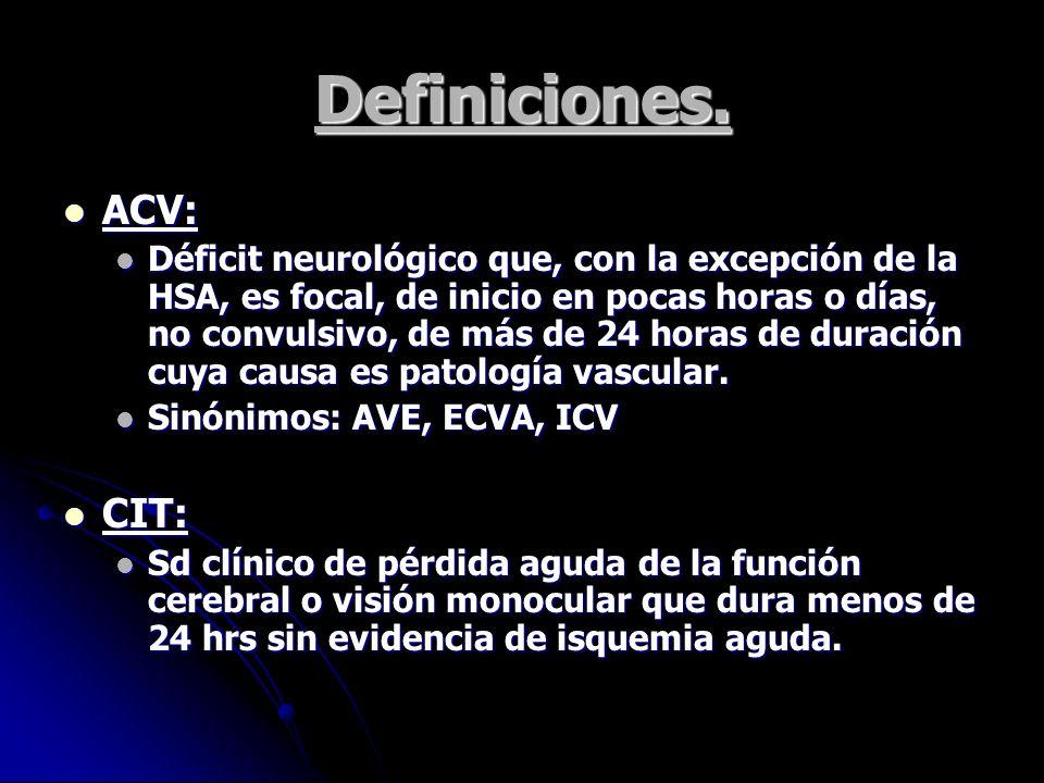 Definiciones. ACV: ACV: Déficit neurológico que, con la excepción de la HSA, es focal, de inicio en pocas horas o días, no convulsivo, de más de 24 ho