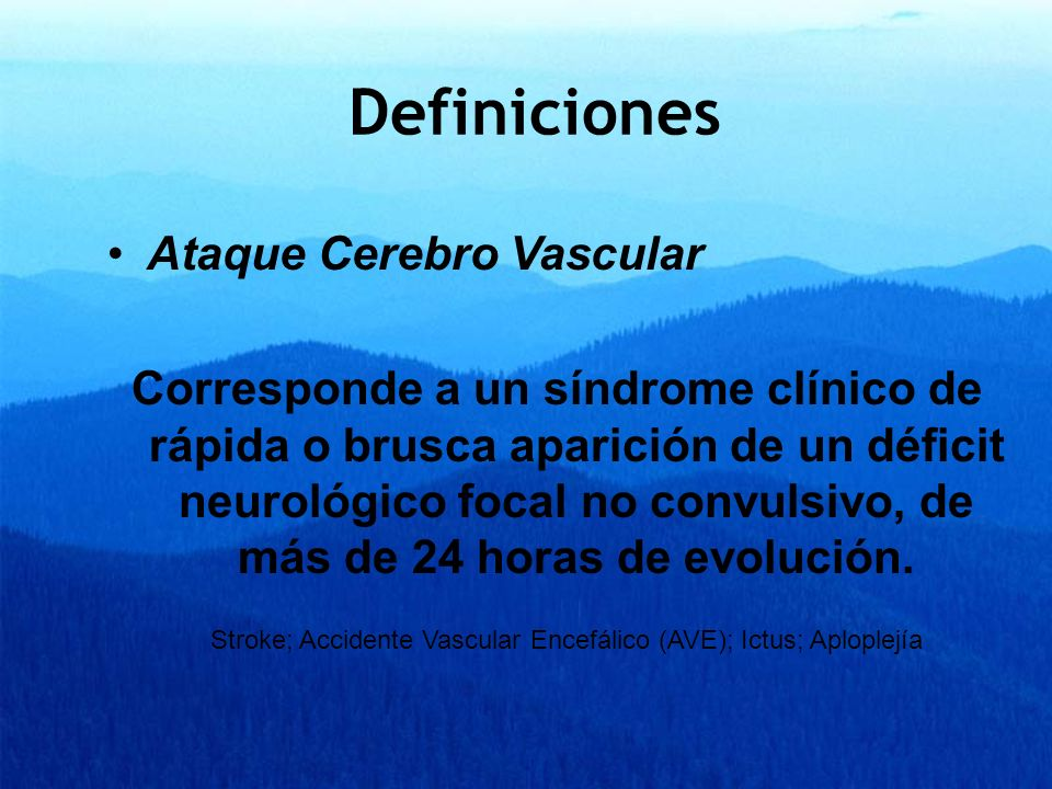 Definiciones Ataque Cerebro Vascular Corresponde a un síndrome clínico de rápida o brusca aparición de un déficit neurológico focal no convulsivo, de