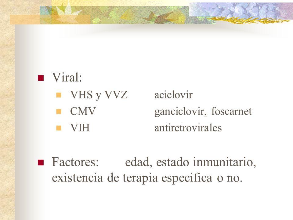 Viral: VHS y VVZaciclovir CMVganciclovir, foscarnet VIHantiretrovirales Factores: edad, estado inmunitario, existencia de terapia especifica o no.