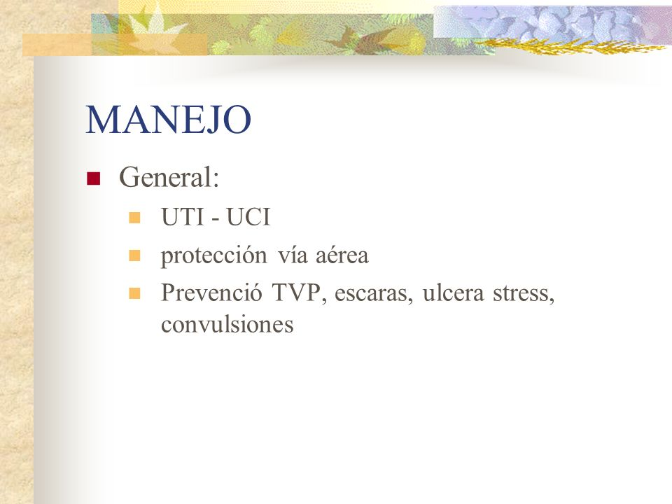 MANEJO General: UTI - UCI protección vía aérea Prevenció TVP, escaras, ulcera stress, convulsiones