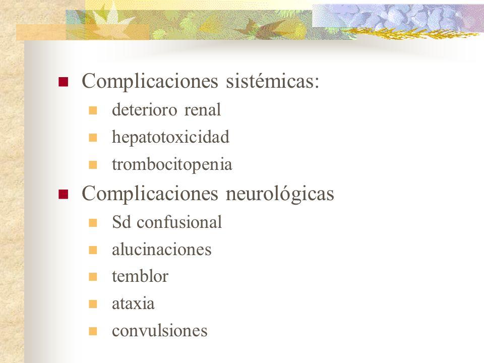 Complicaciones sistémicas: deterioro renal hepatotoxicidad trombocitopenia Complicaciones neurológicas Sd confusional alucinaciones temblor ataxia con