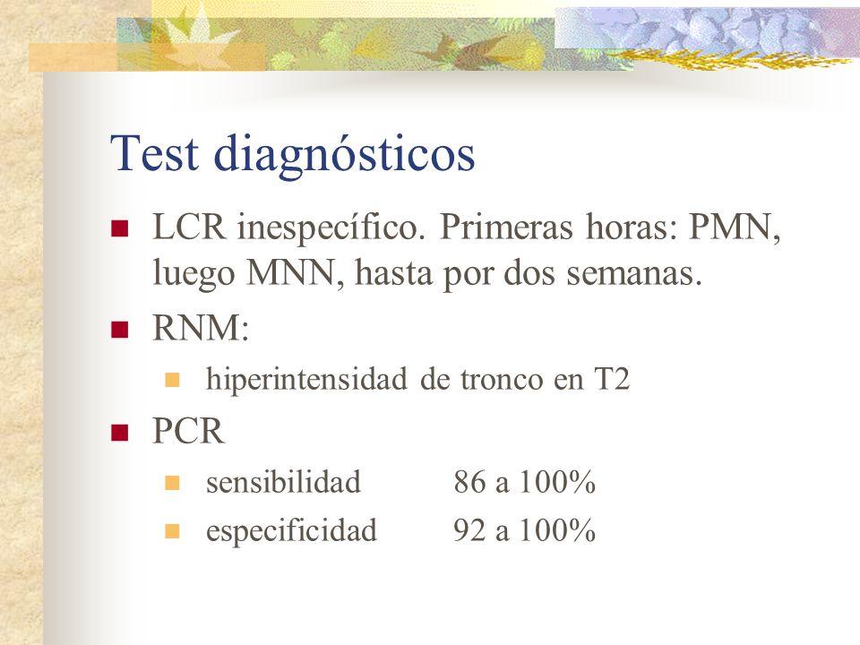 Test diagnósticos LCR inespecífico. Primeras horas: PMN, luego MNN, hasta por dos semanas. RNM: hiperintensidad de tronco en T2 PCR sensibilidad86 a 1