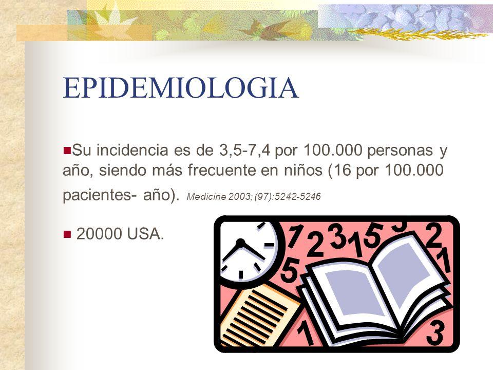 EPIDEMIOLOGIA Su incidencia es de 3,5-7,4 por 100.000 personas y año, siendo más frecuente en niños (16 por 100.000 pacientes- año). Medicine 2003; (9