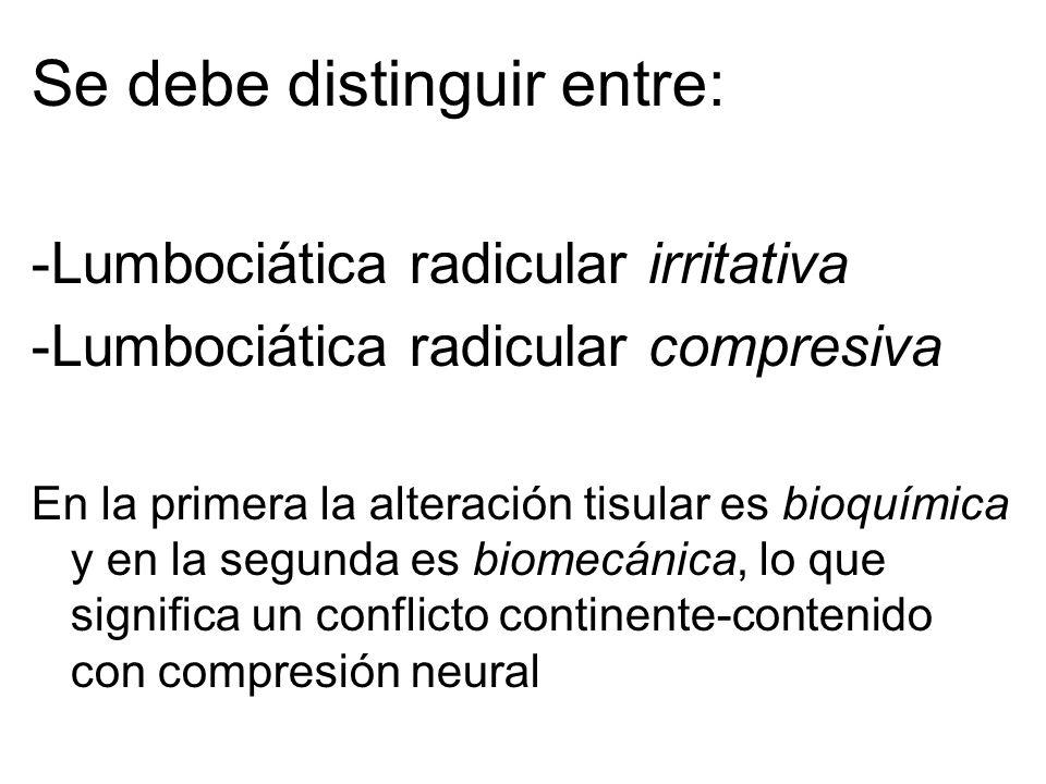 Se debe distinguir entre: -Lumbociática radicular irritativa -Lumbociática radicular compresiva En la primera la alteración tisular es bioquímica y en