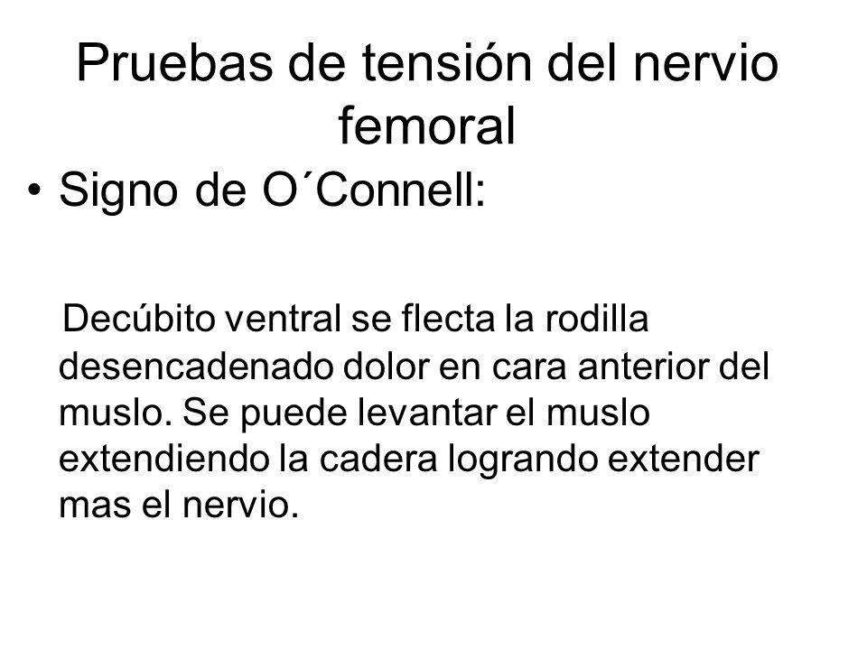 Signo de O´Connell: Decúbito ventral se flecta la rodilla desencadenado dolor en cara anterior del muslo. Se puede levantar el muslo extendiendo la ca