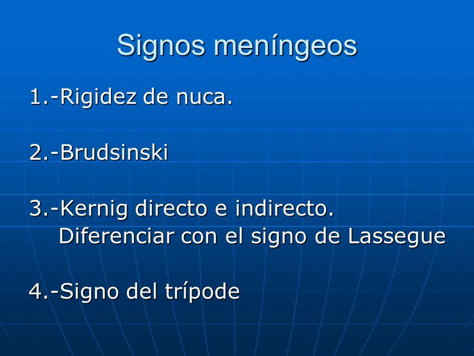 Signos meníngeos 1.-Rigidez de nuca. 2.-Brudsinski 3.-Kernig directo e indirecto. Diferenciar con el signo de Lassegue Diferenciar con el signo de Las