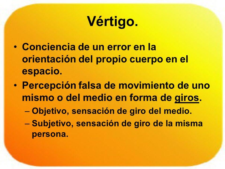 Vértigo. Conciencia de un error en la orientación del propio cuerpo en el espacio. Percepción falsa de movimiento de uno mismo o del medio en forma de