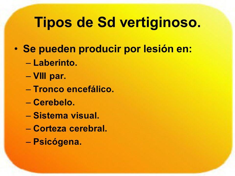 Tipos de Sd vertiginoso. Se pueden producir por lesión en: –Laberinto. –VIII par. –Tronco encefálico. –Cerebelo. –Sistema visual. –Corteza cerebral. –