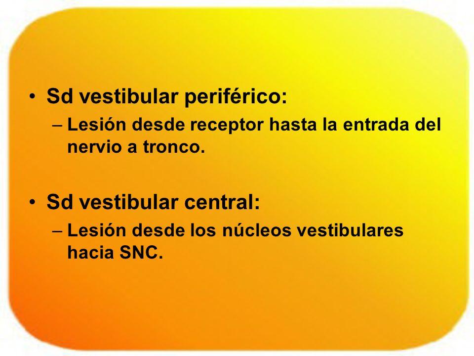 Sd vestibular periférico: –Lesión desde receptor hasta la entrada del nervio a tronco. Sd vestibular central: –Lesión desde los núcleos vestibulares h