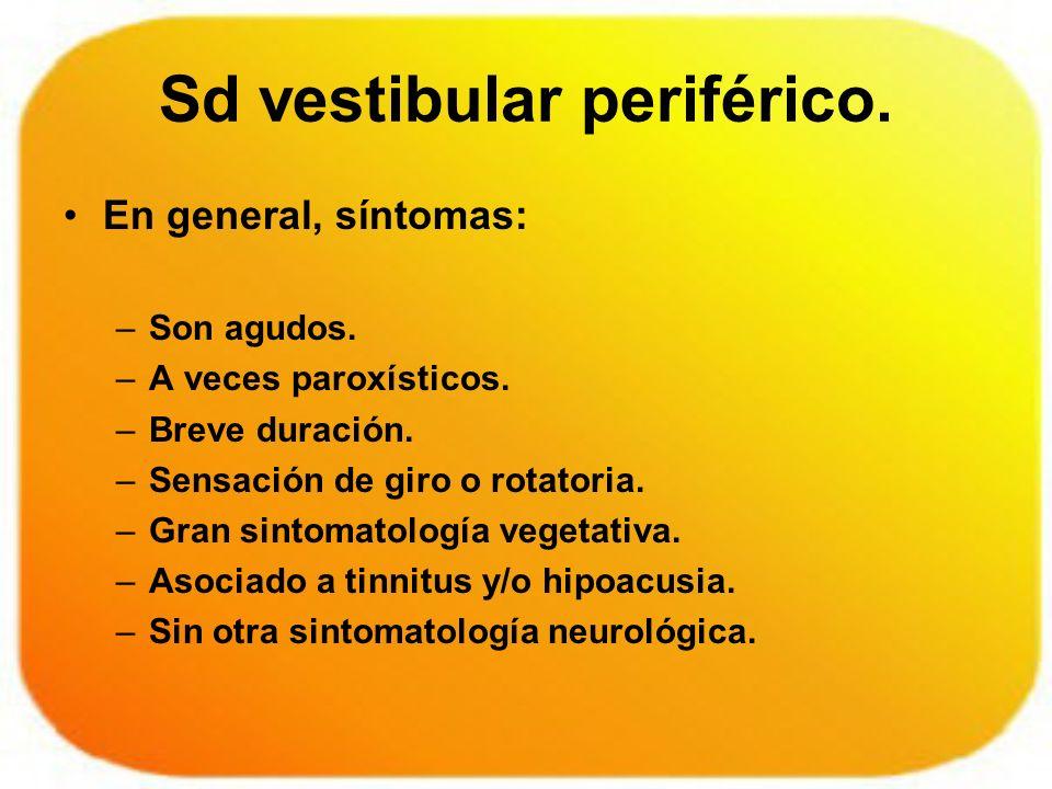 Sd vestibular periférico. En general, síntomas: –Son agudos. –A veces paroxísticos. –Breve duración. –Sensación de giro o rotatoria. –Gran sintomatolo