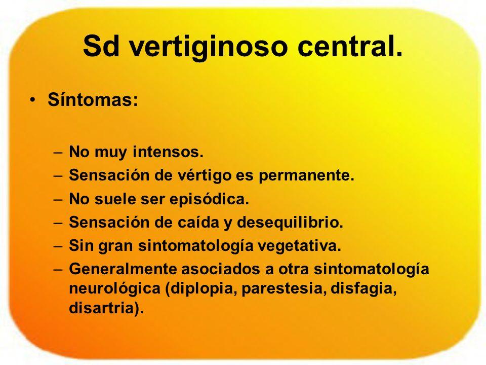 Sd vertiginoso central. Síntomas: –No muy intensos. –Sensación de vértigo es permanente. –No suele ser episódica. –Sensación de caída y desequilibrio.