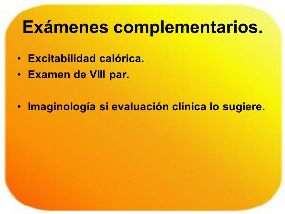 Exámenes complementarios. Excitabilidad calórica. Examen de VIII par. Imaginología si evaluación clínica lo sugiere.