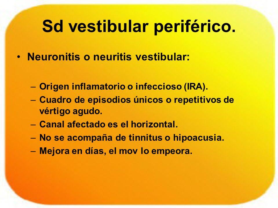 Sd vestibular periférico. Neuronitis o neuritis vestibular: –Origen inflamatorio o infeccioso (IRA). –Cuadro de episodios únicos o repetitivos de vért