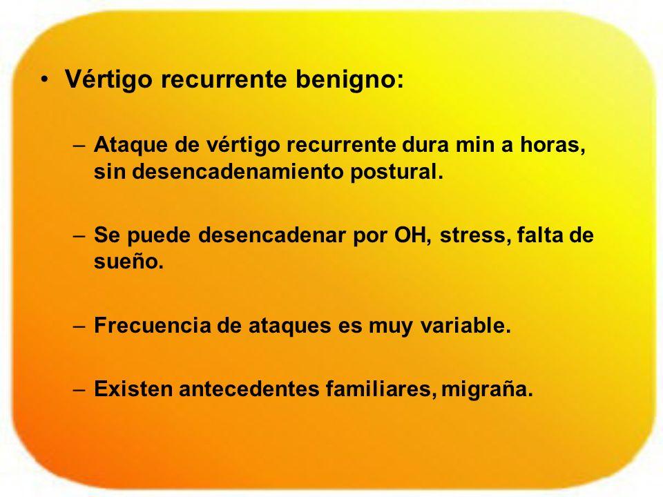 Vértigo recurrente benigno: –Ataque de vértigo recurrente dura min a horas, sin desencadenamiento postural. –Se puede desencadenar por OH, stress, fal