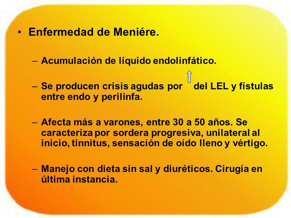 Enfermedad de Meniére. –Acumulación de líquido endolinfático. –Se producen crisis agudas por del LEL y fístulas entre endo y perilinfa. –Afecta más a