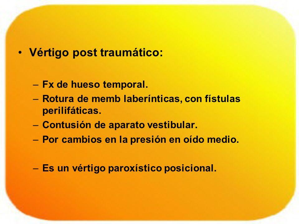 Vértigo post traumático: –Fx de hueso temporal. –Rotura de memb laberínticas, con fístulas perilifáticas. –Contusión de aparato vestibular. –Por cambi
