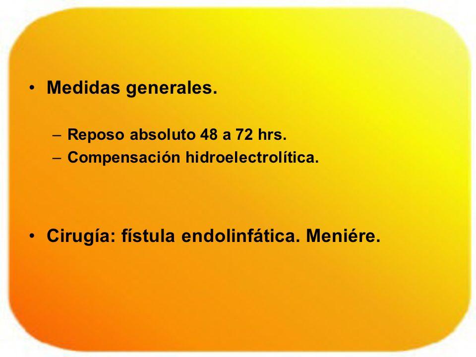 Medidas generales. –Reposo absoluto 48 a 72 hrs. –Compensación hidroelectrolítica. Cirugía: fístula endolinfática. Meniére.