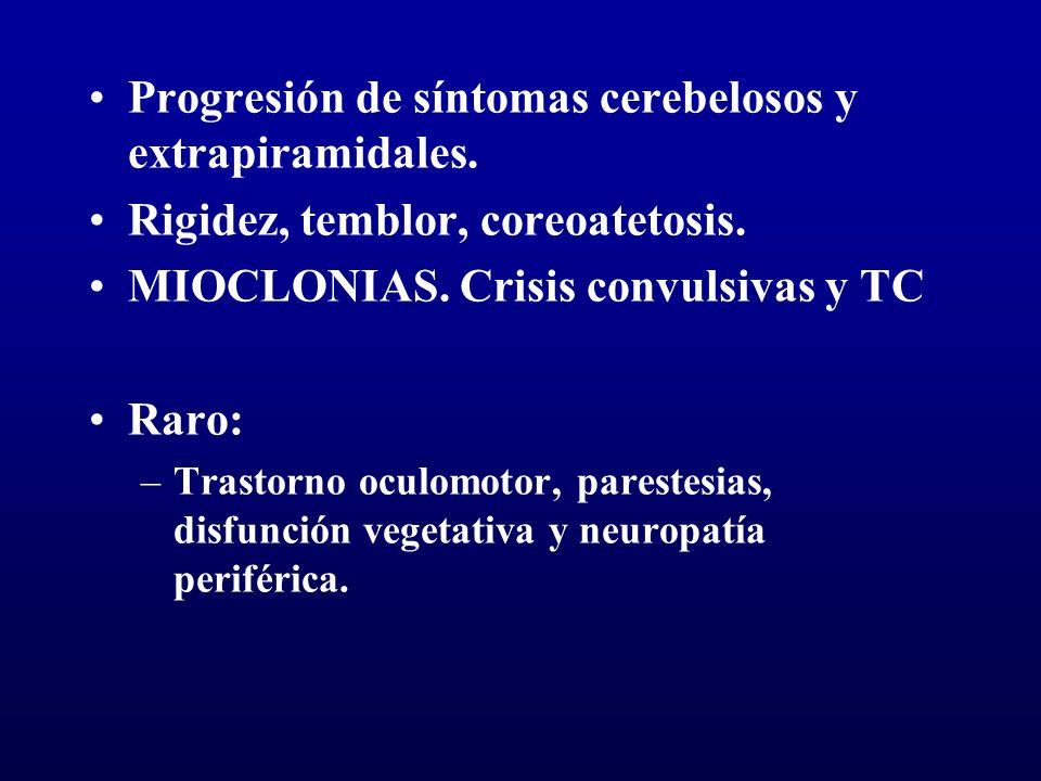 Progresión de síntomas cerebelosos y extrapiramidales. Rigidez, temblor, coreoatetosis. MIOCLONIAS. Crisis convulsivas y TC Raro: –Trastorno oculomoto