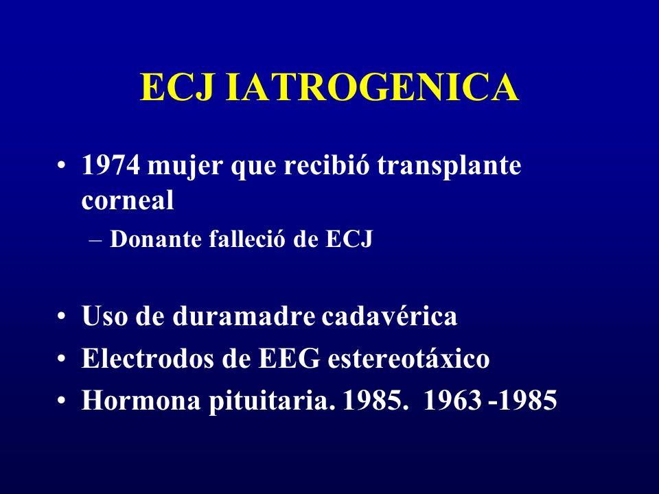 ECJ IATROGENICA 1974 mujer que recibió transplante corneal –Donante falleció de ECJ Uso de duramadre cadavérica Electrodos de EEG estereotáxico Hormon