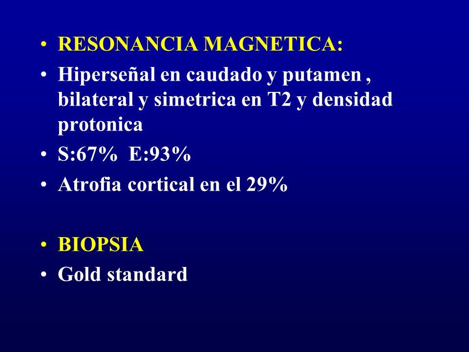 RESONANCIA MAGNETICA: Hiperseñal en caudado y putamen, bilateral y simetrica en T2 y densidad protonica S:67% E:93% Atrofia cortical en el 29% BIOPSIA