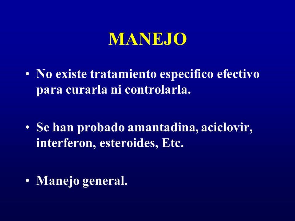 MANEJO No existe tratamiento especifico efectivo para curarla ni controlarla. Se han probado amantadina, aciclovir, interferon, esteroides, Etc. Manej