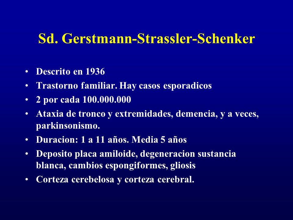 Sd. Gerstmann-Strassler-Schenker Descrito en 1936 Trastorno familiar. Hay casos esporadicos 2 por cada 100.000.000 Ataxia de tronco y extremidades, de