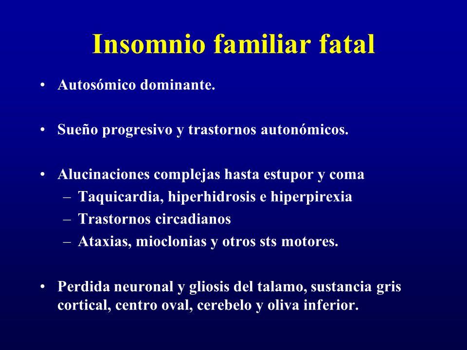 Insomnio familiar fatal Autosómico dominante. Sueño progresivo y trastornos autonómicos. Alucinaciones complejas hasta estupor y coma –Taquicardia, hi