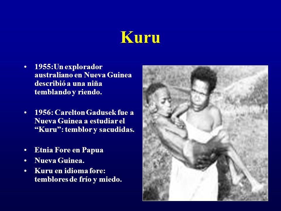 Kuru 1955:Un explorador australiano en Nueva Guinea describió a una niña temblando y riendo. 1956: Carelton Gadusek fue a Nueva Guinea a estudiar el K