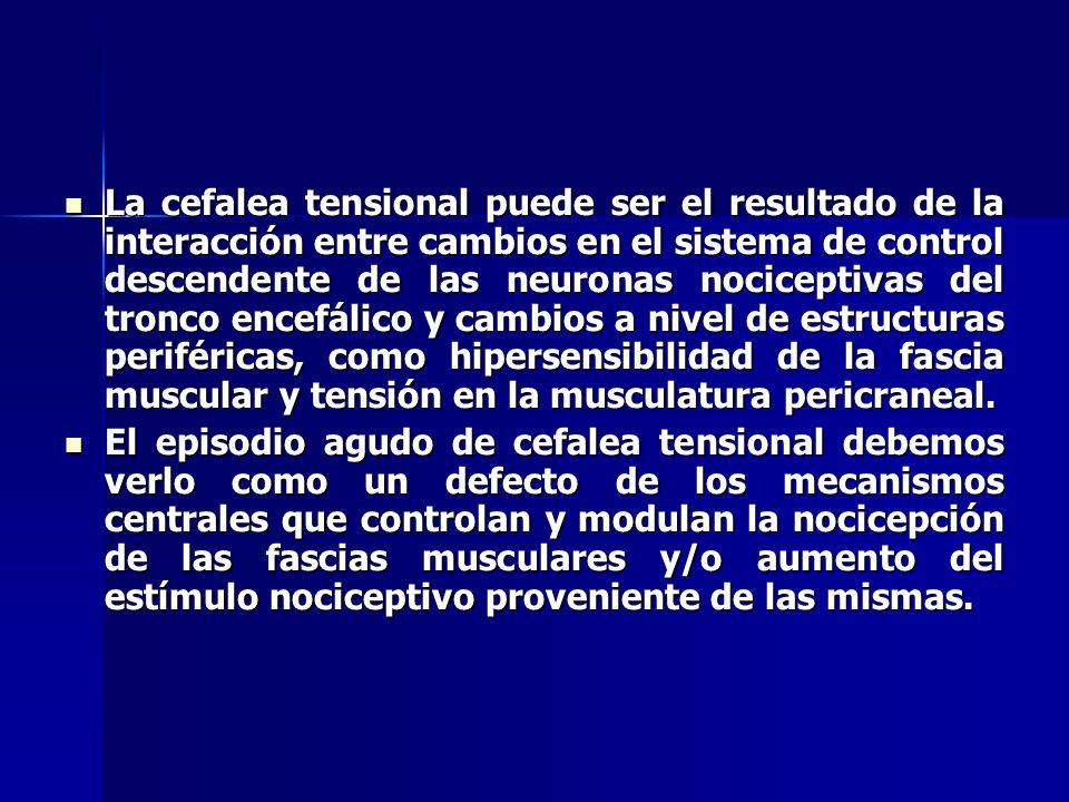 La cefalea tensional puede ser el resultado de la interacción entre cambios en el sistema de control descendente de las neuronas nociceptivas del tronco encefálico y cambios a nivel de estructuras periféricas, como hipersensibilidad de la fascia muscular y tensión en la musculatura pericraneal.
