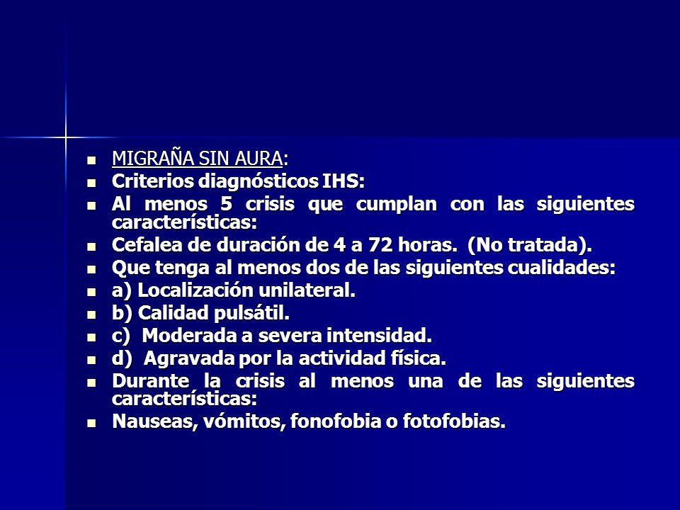 MIGRAÑA SIN AURA: MIGRAÑA SIN AURA: Criterios diagnósticos IHS: Criterios diagnósticos IHS: Al menos 5 crisis que cumplan con las siguientes características: Al menos 5 crisis que cumplan con las siguientes características: Cefalea de duración de 4 a 72 horas.