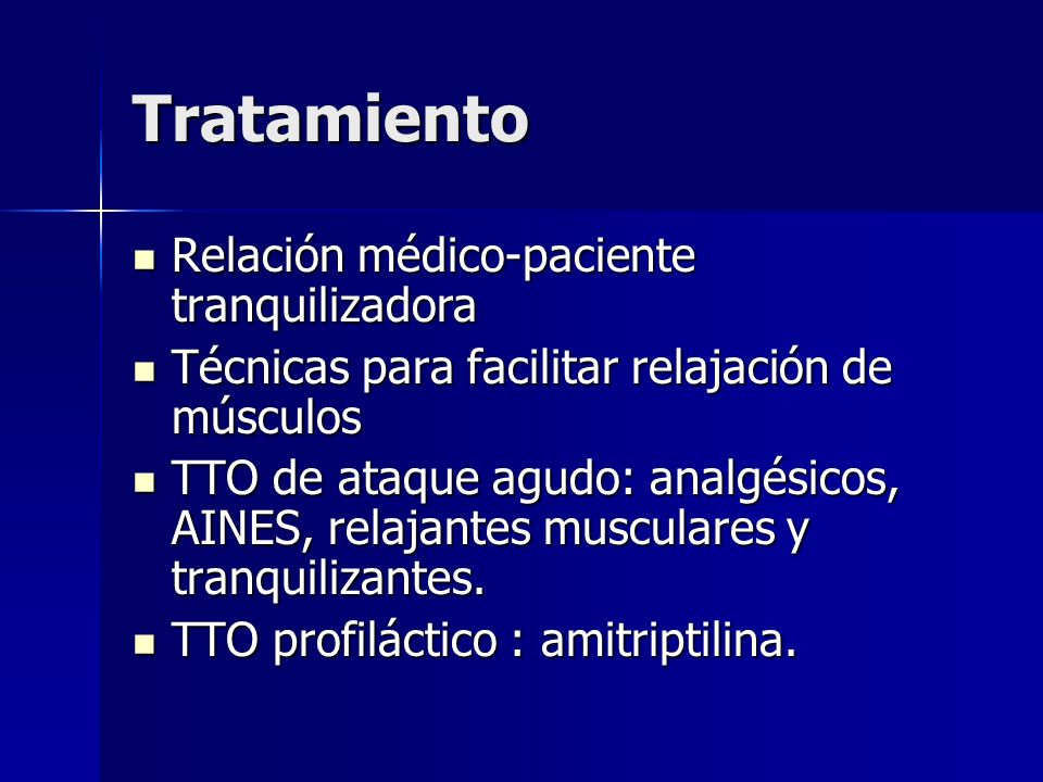Tratamiento Relación médico-paciente tranquilizadora Relación médico-paciente tranquilizadora Técnicas para facilitar relajación de músculos Técnicas para facilitar relajación de músculos TTO de ataque agudo: analgésicos, AINES, relajantes musculares y tranquilizantes.