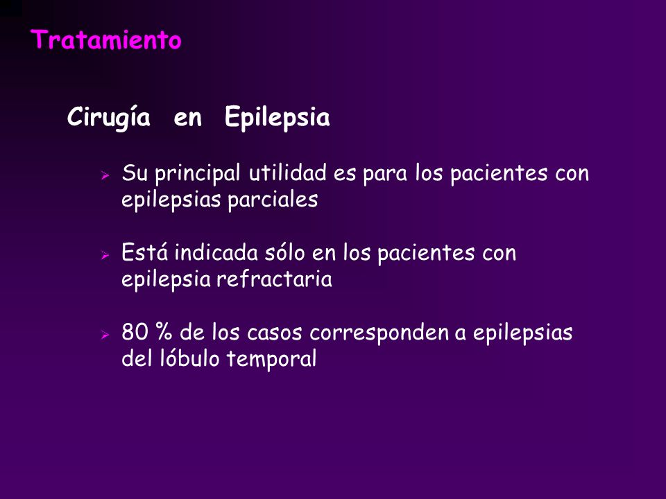 Tratamiento Cirugía en Epilepsia Su principal utilidad es para los pacientes con epilepsias parciales Está indicada sólo en los pacientes con epilepsi
