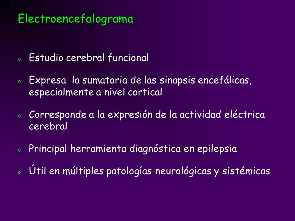 Electroencefalograma o Estudio cerebral funcional o Expresa la sumatoria de las sinapsis encefálicas, especialmente a nivel cortical o Corresponde a l