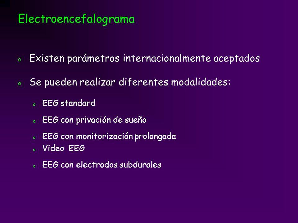 Electroencefalograma o Existen parámetros internacionalmente aceptados o Se pueden realizar diferentes modalidades: o EEG standard o EEG con privación