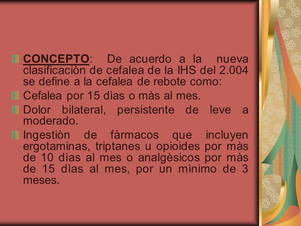 CONCEPTO: De acuerdo a la nueva clasificaciòn de cefalea de la IHS del 2.004 se define a la cefalea de rebote como: Cefalea por 15 dìas o màs al mes.