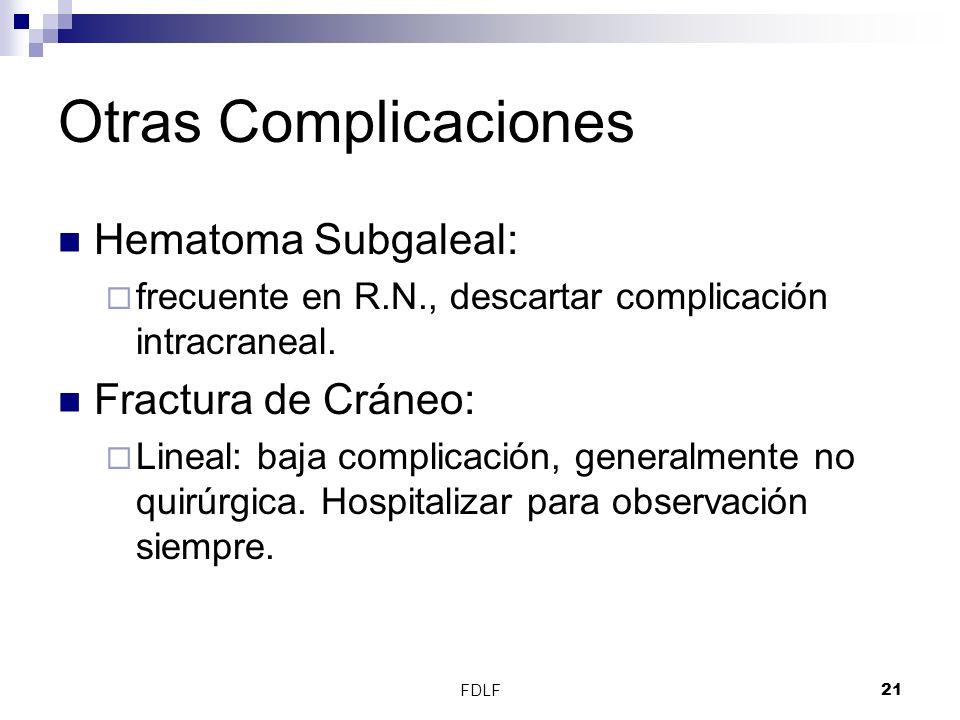FDLF21 Otras Complicaciones Hematoma Subgaleal: frecuente en R.N., descartar complicación intracraneal. Fractura de Cráneo: Lineal: baja complicación,