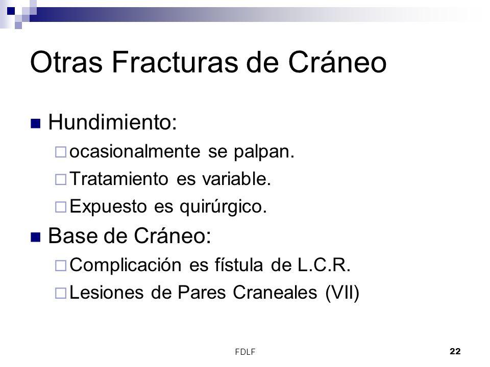 FDLF22 Otras Fracturas de Cráneo Hundimiento: ocasionalmente se palpan. Tratamiento es variable. Expuesto es quirúrgico. Base de Cráneo: Complicación