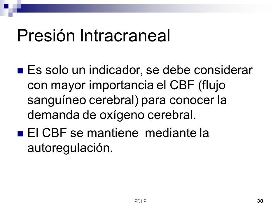 FDLF30 Presión Intracraneal Es solo un indicador, se debe considerar con mayor importancia el CBF (flujo sanguíneo cerebral) para conocer la demanda d