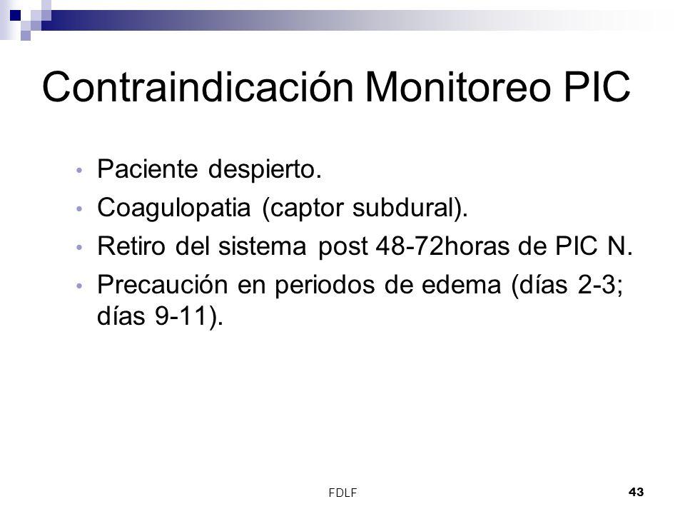 FDLF43 Contraindicación Monitoreo PIC Paciente despierto. Coagulopatia (captor subdural). Retiro del sistema post 48-72horas de PIC N. Precaución en p